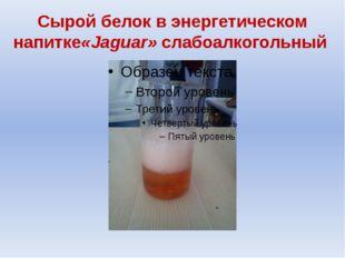 Сырой белок в энергетическом напитке«Jaguar» слабоалкогольный