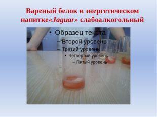 Вареный белок в энергетическом напитке«Jaguar» слабоалкогольный