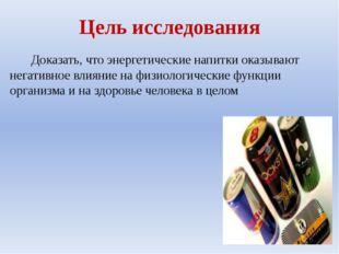 Цель исследования Доказать, что энергетические напитки оказывают негативное в