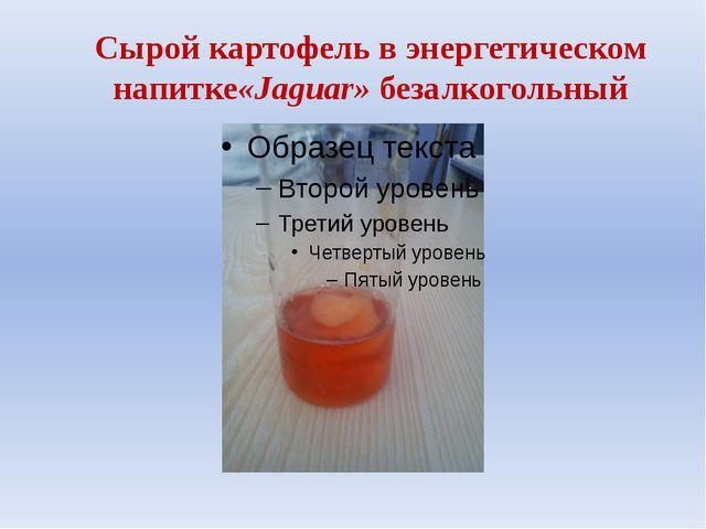 Сырой картофель в энергетическом напитке«Jaguar» безалкогольный