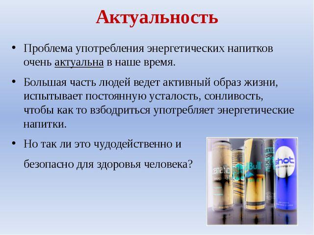 Актуальность Проблема употребления энергетических напитков очень актуальна в...