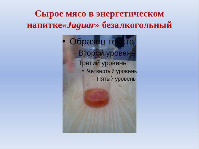 Сырое мясо в энергетическом напитке«Jaguar» безалкогольный