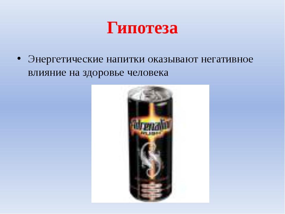 Гипотеза Энергетические напитки оказывают негативное влияние на здоровье чело...