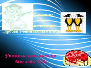 Сложение и вычитание дробей с одинаковыми знаменателями Учитель математики Ма