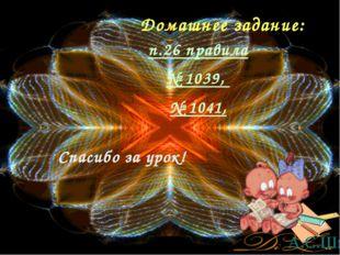Домашнее задание: Спасибо за урок! п.26 правила № 1039, № 1041, А.С.Шмыр