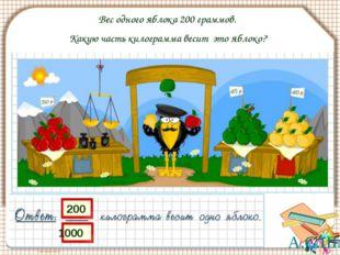 Вес одного яблока 200 граммов. Какую часть килограмма весит это яблоко? 200 1