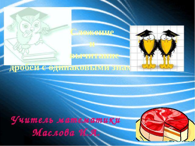 Сложение и вычитание дробей с одинаковыми знаменателями Учитель математики Ма...