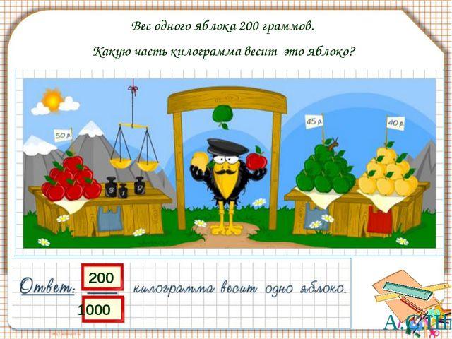 Вес одного яблока 200 граммов. Какую часть килограмма весит это яблоко? 200 1...