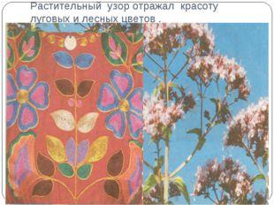Растительный узор отражал красоту луговых и лесных цветов .