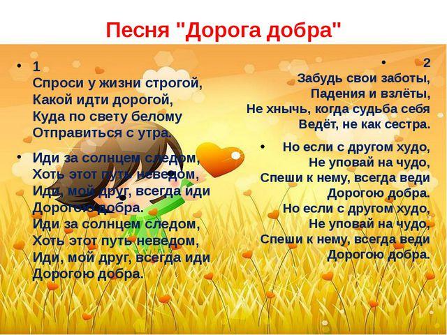 """Песня """"Дорога добра"""" 1 Спроси у жизни строгой, Какой идти дорогой, Куда по св..."""
