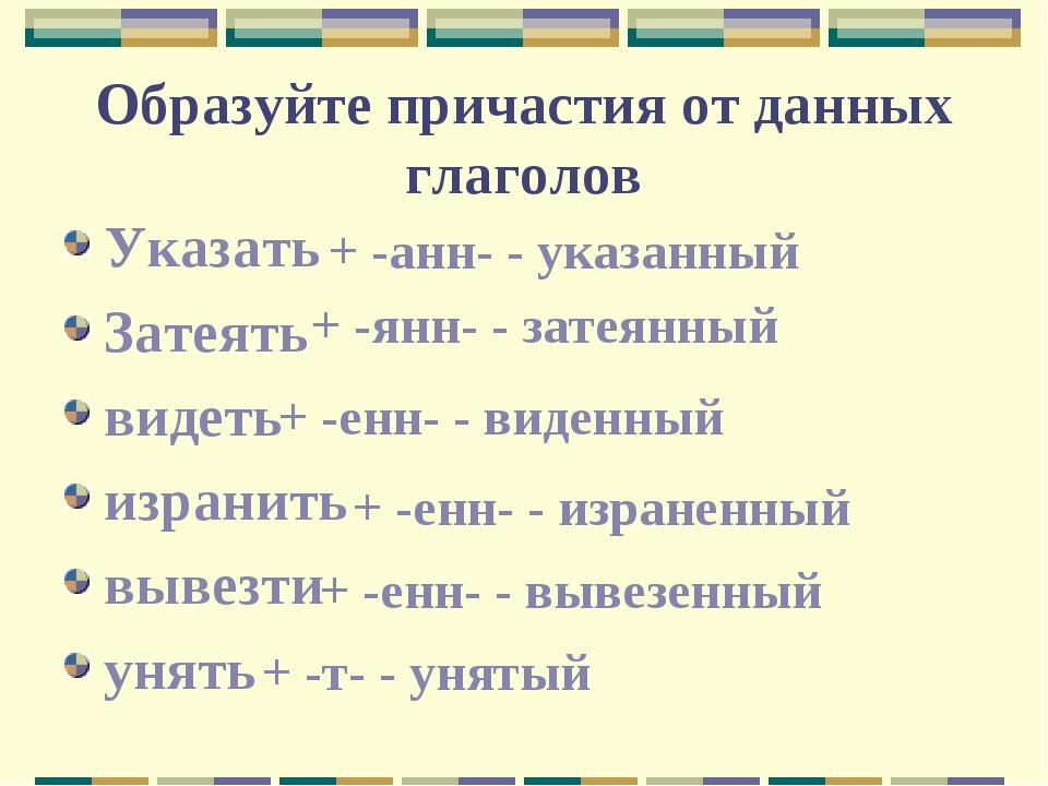 Образуйте причастия от данных глаголов Указать Затеять видеть изранить вывезт...