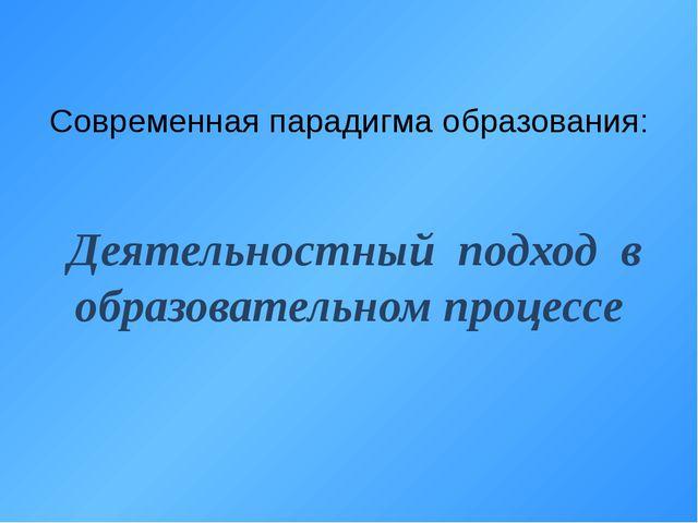 Современная парадигма образования: Деятельностный подход в образовательном пр...