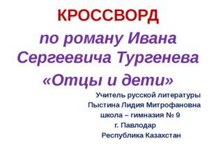 КРОССВОРД по роману Ивана Сергеевича Тургенева «Отцы и дети» Учитель русской