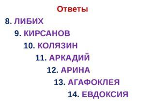 Ответы 8. ЛИБИХ 9. КИРСАНОВ 10. КОЛЯЗИН 11. АРКАДИЙ 12. АРИНА 13. АГАФОКЛЕЯ
