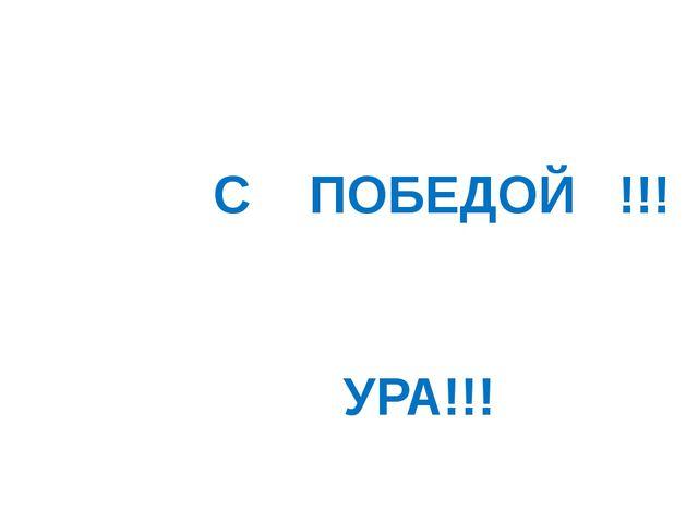 С ПОБЕДОЙ !!! УРА!!!