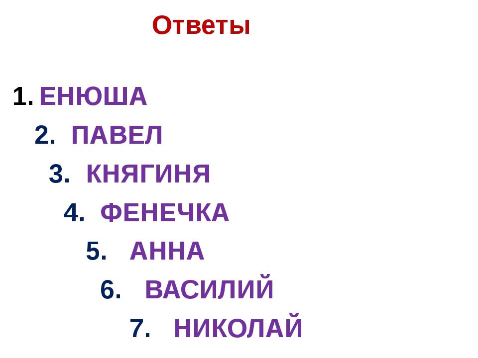 Ответы ЕНЮША 2. ПАВЕЛ 3. КНЯГИНЯ 4. ФЕНЕЧКА 5. АННА 6. ВАСИЛИЙ 7. НИКОЛАЙ
