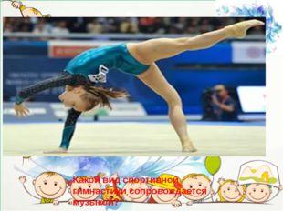 Какой вид спортивной гимнастики сопровождается музыкой?