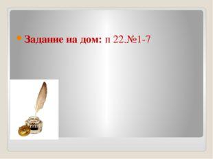 Задание на дом: п 22.№1-7
