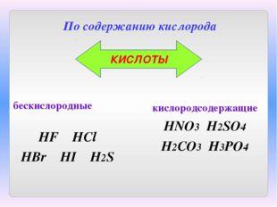 бескислородные HF HCl HBr HI H2S По содержанию кислорода кислородсодержащие H