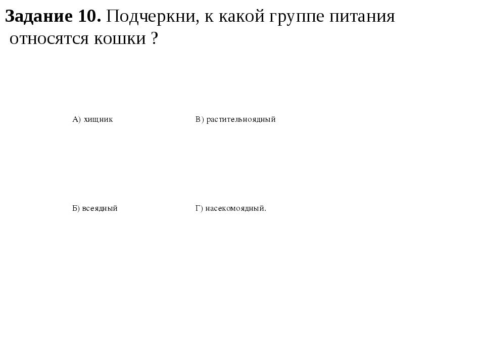 Задание 10. Подчеркни, к какой группе питания относятся кошки ? А) хищник В)...