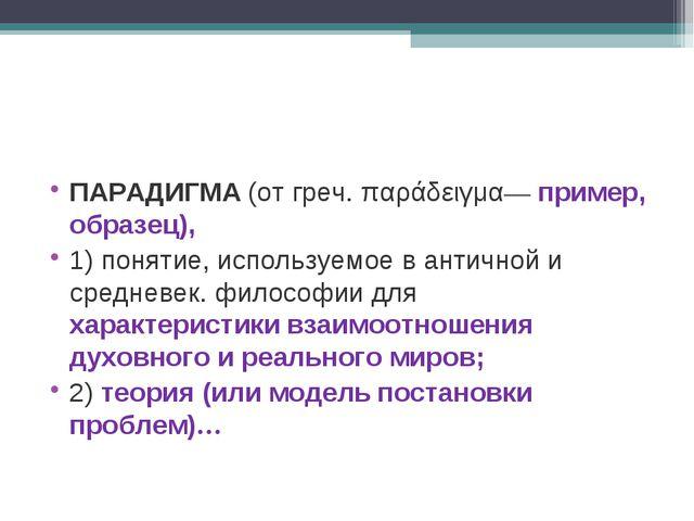 ПАРАДИГМА(от греч. παράδειγμα— пример, образец), 1) понятие,используемое в...