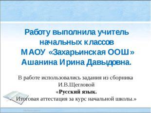 Работу выполнила учитель начальных классов МАОУ «Захарьинская ООШ» Ашанина Ир