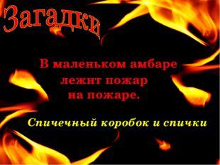 В маленьком амбаре лежит пожар на пожаре. Спичечный коробок и спички
