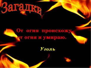 От огня происхожу, от огня и умираю. Уголь