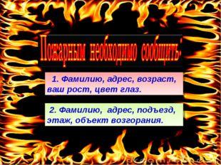 2. Фамилию, адрес, подъезд, этаж, объект возгорания. 1. Фамилию, адрес, возр