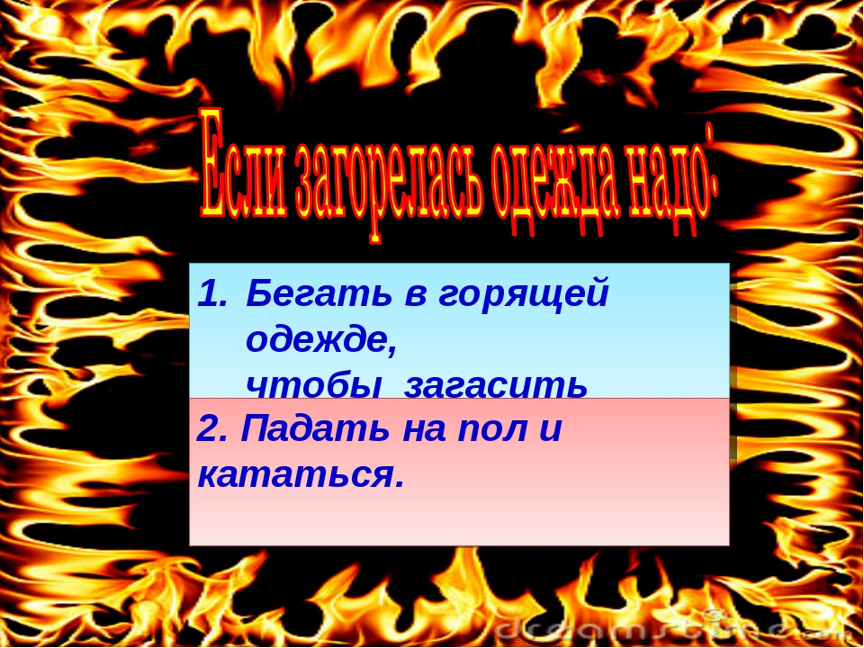 Бегать в горящей одежде, чтобы загасить пламя. 2. Падать на пол и кататься.