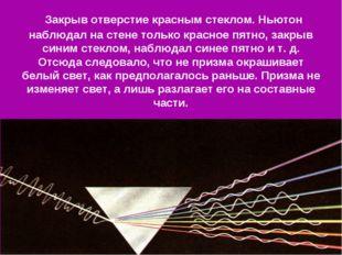 Закрыв отверстие красным стеклом. Ньютон наблюдал на стене только красное пя