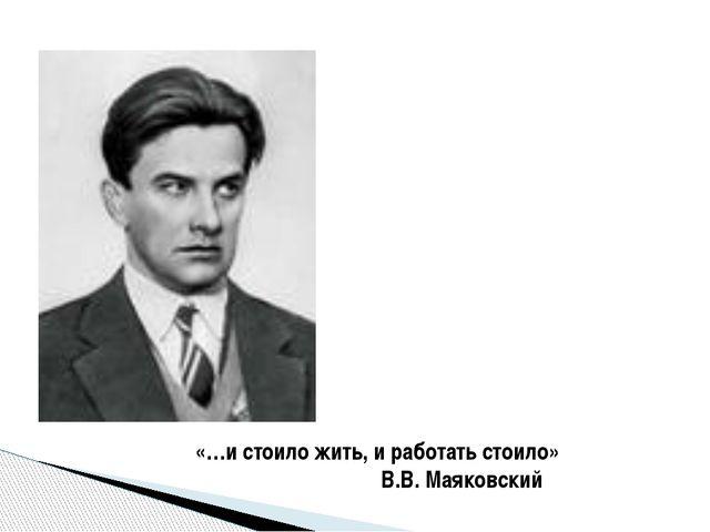 «…и стоило жить, и работать стоило» В.В. Маяковский