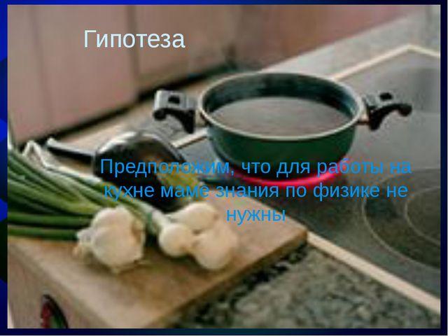 Гипотеза Предположим, что для работы на кухне маме знания по физике не нужны