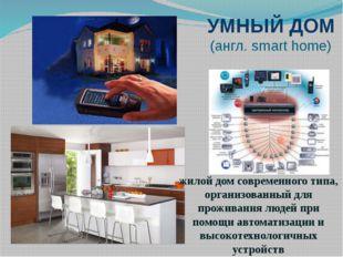 УМНЫЙ ДОМ (англ. smart home) жилой дом современного типа, организованный для
