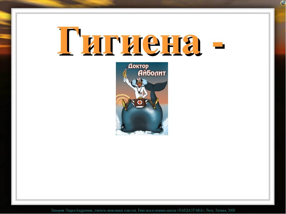 Гигиена - наука о здоровье! Лазарева Лидия Андреевна, учитель начальных класс...