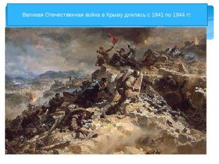 Великая Отечественная война в Крыму длилась с 1941 по 1944 гг.