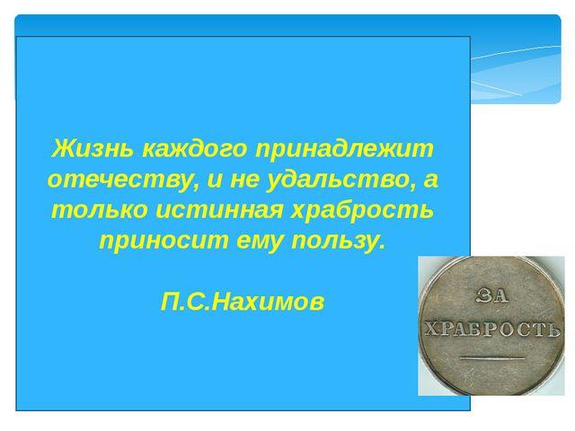Жизнь каждого принадлежит отечеству, и не удальство, а только истинная храбро...