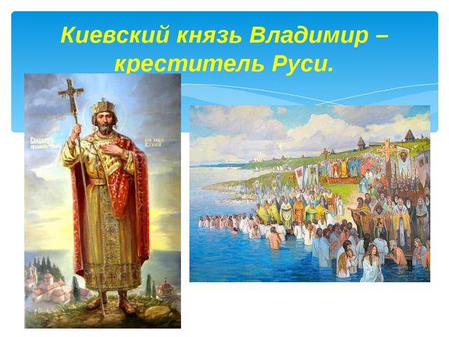 Киевский князь Владимир – креститель Руси.