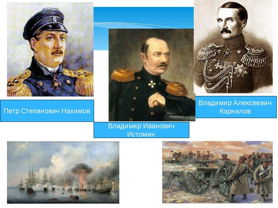 Петр Степанович Нахимов Владимир Алексеевич Корнилов Владимир Иванович Истомин