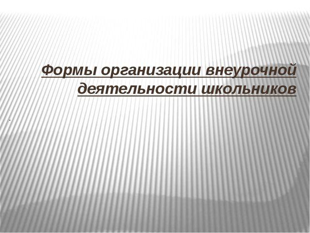 Формы организации внеурочной деятельности школьников .