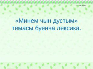 42 нче дәрес «Минем чын дустым» темасы буенча лексика.