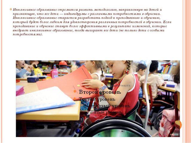 Инклюзивное образование стремится развить методологию, направленную на детей...