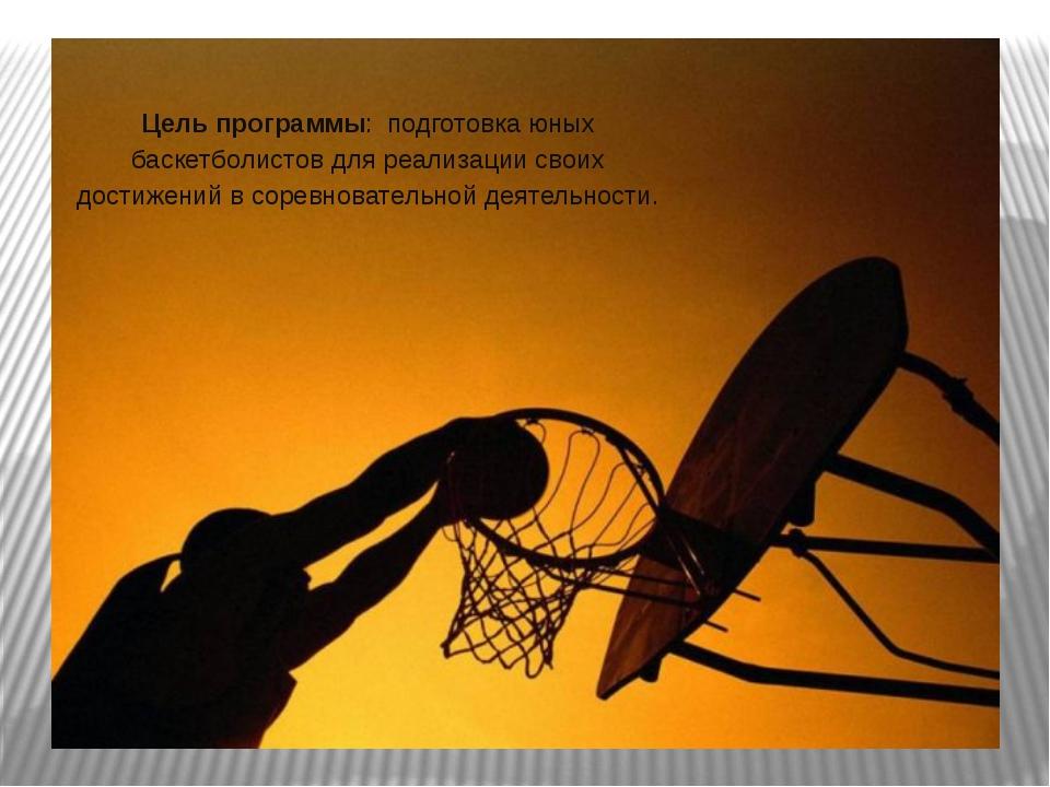 Цель программы: подготовка юных баскетболистов для реализации своих достижен...