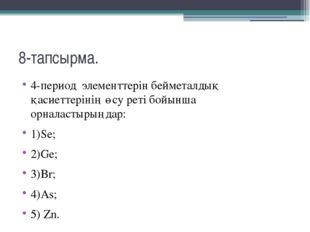 8-тапсырма. 4-период  элементтерін бейметалдық қасиеттерінің өсу реті бойынш
