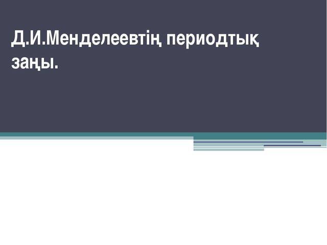 Д.И.Менделеевтің периодтық               заңы.