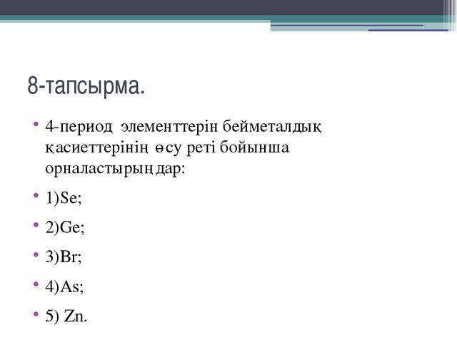8-тапсырма. 4-период  элементтерін бейметалдық қасиеттерінің өсу реті бойынш...