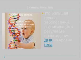 Генные болезни это большая группа заболеваний, возникающих в результате повр