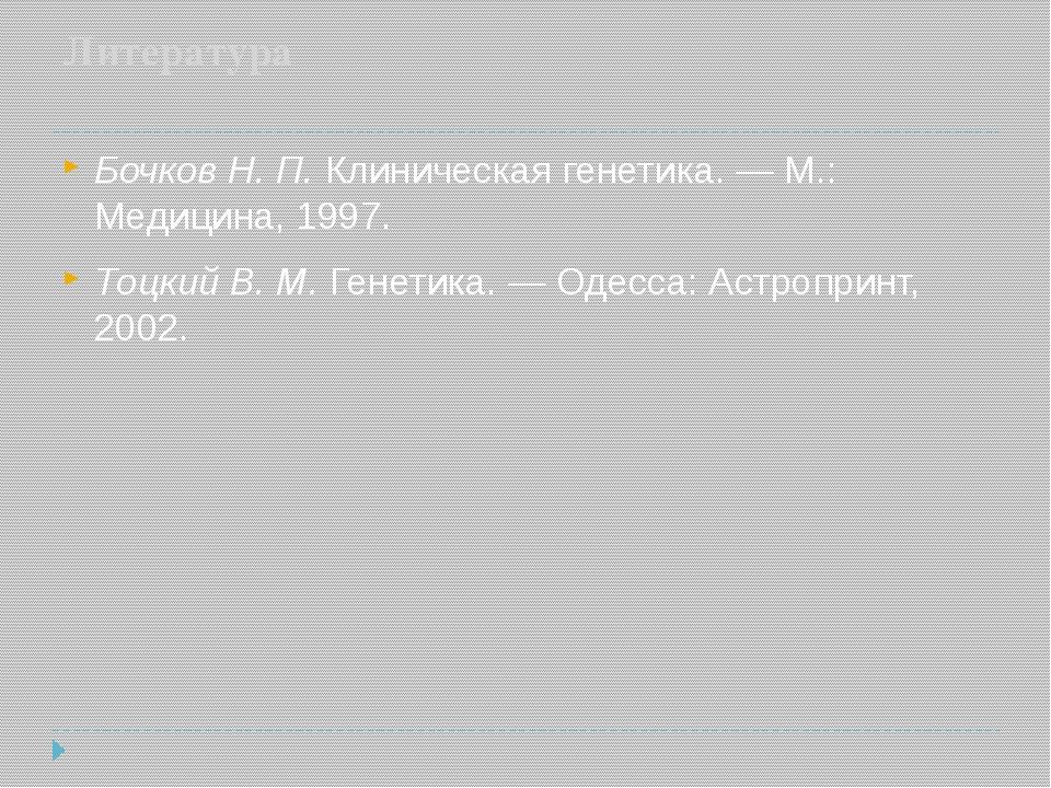 Литература Бочков Н. П. Клиническая генетика.— М.: Медицина, 1997. Тоцкий В....