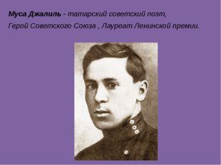 Муса Джалиль -татарскийсоветскийпоэт, Герой Советского Союза,Лауреат Ле