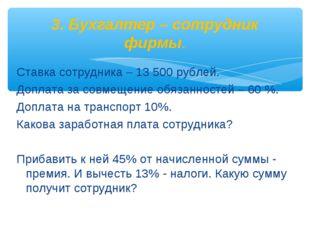 Ставка сотрудника – 13 500 рублей. Доплата за совмещение обязанностей – 60 %.